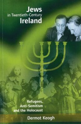 Jews in Twentieth-Century Ireland: Refugees, Anti-Semitism and the Holocaust