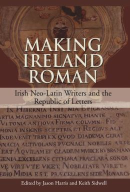 Making Ireland Roman: Irish Neo-Latin Writers and the Republic of Letters