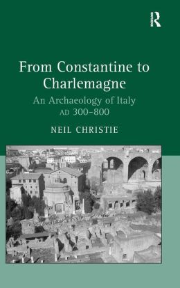From Constantine to Charlemagne: Archaeology of Italy, AD 300-800