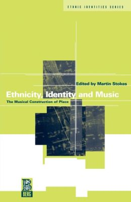 Ethnicity, Identity and Music: The Musical Construction of Place