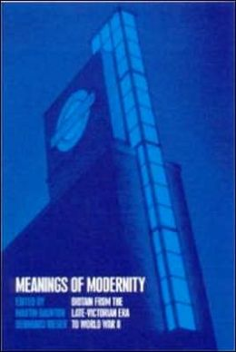 Meanings of Modernity: Britain from the Late-Victorian Era to World War II