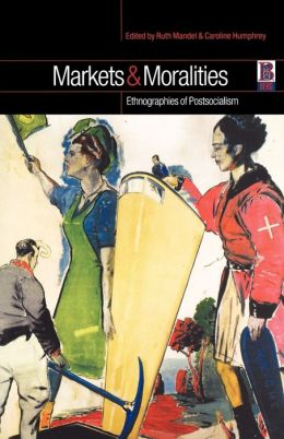 Markets and Moralities: Ethnographies of Postsocialism