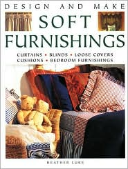 Design and Make Soft Furnishings: Curtains, Blinds, Loose Covers, Cushions, Bedroom Furnishings