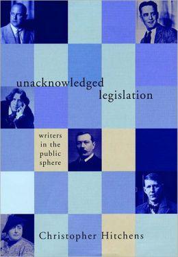 Unacknowledged Legislation: Writers in the Public Sphere