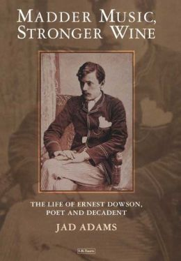 Madder Music, Stronger Wine: The Life of Ernest Dowson, Poet and Decadent