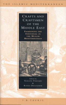 Crafts and Craftsmen of the Middle East: Fashioning the Individual in the Muslim Mediterranean (The Islamic Mediterranean Series)