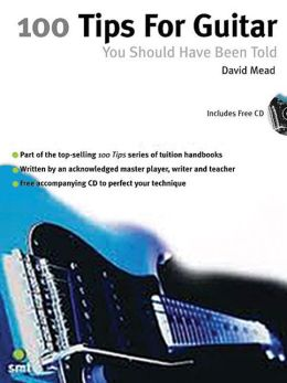 100 Guitar Tips You Should Have Been Told: Including Hints from 20 of the World's Greatest Guitarists