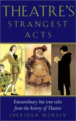 Theatre's Strangest Acts: Extraordinary but True Tales from the History of Theatre
