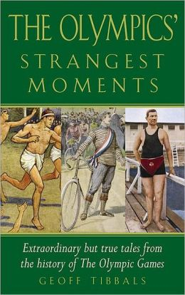 The Olympics' Strangest Moments: Extraordinary but True Tales from the History of the Olympic Games