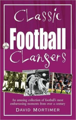 Classic Football Clangers: An Amusing Collection of Football's Most Embarrassing Moments from over a Century