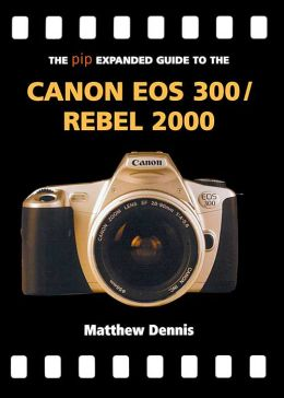 The PIP Expanded Guide to the Canon EOS 300/Rebel 2000
