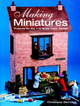 Making Miniatures: Projects for the 1/12 Scale Dolls' House