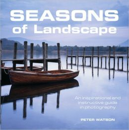 Seasons of Landscape: An Inspirational and Instructional Guide in Photographs