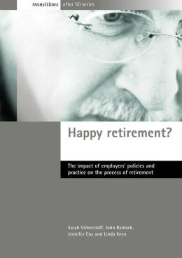 Happy Retirement?: The Impact of Employers' Policies and Practice on the Process of Retirement (Transition After 50 Series)