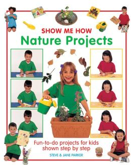 Show Me How: Nature Projects: Fun-To-Do Projects for Kids Shown Step by Step