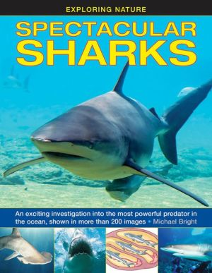 Exploring Nature: Spectacular Sharks: An Exciting Investigation Into The Most Powerful Predator In The Ocean, Shown In More Than 200 Images