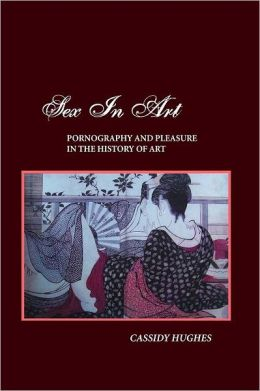 SEX IN ART: PORNOGRAPHY AND PLEASURE IN THE HISTORY OF ART