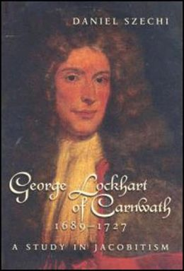 George Lockhart of Carnwath,1689-1727: A Study in Jacobitism