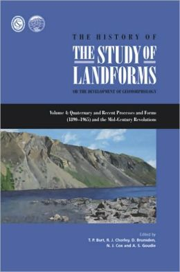 The History of the Study of Landforms or the Development of Geomorphology Volume 4: Quaternary and Recent Processes and Forms (1890-1965) and the Mid-Century Revolutions
