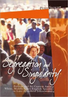 Segregation and Singularity: Politics and its Context Among White, Middle-Class English-Speakers in Late-Apartheid Johannesburg