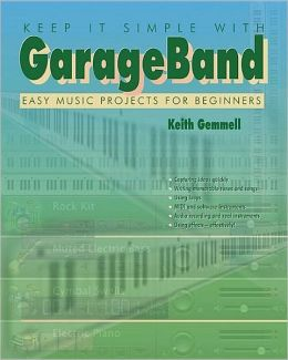 Keep It Simple with GarageBand: Easy Music Projects for Beginners