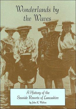Wonderlands by the Waves: A History of the Seaside Resorts of Lancashire