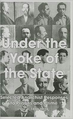 Under The Yoke Of The State: Selected Anarchist Responses To Prisons And Crime - Vol.1, 1886-1929