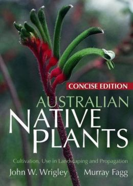 Australian Native Plants Concise Edition: Cultivation, Use in Landscaping and Propagation