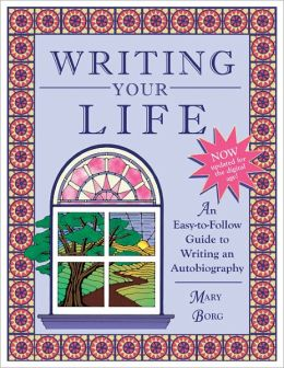 Writing Your Life: An Easy-to-Follow Guide to Writing an Autobiography