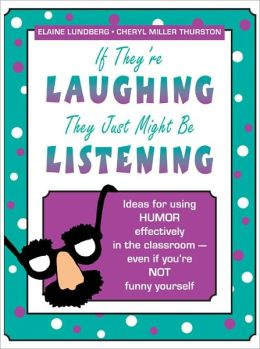 If They're Laughing, They Just Might Be Listening: Ideas for Using Humor Effectively in the Classroom, Even If You're Not Funny Yourself