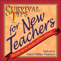 Survival Tips for New Teachers: From People Who Have Been There and Lived to Tell about It
