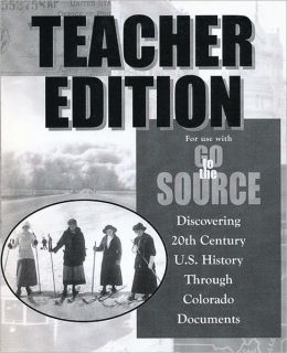 Go to the Source: Disocovering 20th Century U.S. History Through Colorado Documents (Teacher Edition)