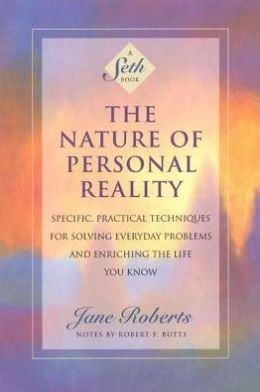 Nature of Personal Reality: Specific, Practical Techniques for Solving Everyday Problems and Enriching the Life You Know