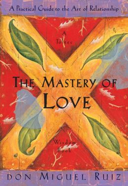 Mastery of Love: A Practical Guide to the Art of Relationship Miguel Ruiz
