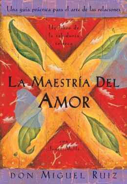 La maestria del amor: Una guia practica para el arte de las relaciones (The Mastery of Love: A Practical Guide to the Art of Relationship)