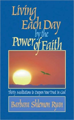 Living Each Day by the Power of Faith: Thirty Meditations to Deepen Your Trust in God
