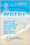 Water - The Ultimate Cure: Discover Why Water Is the Most Important Ingredient in Your Diet and Find Out Which Water Is Right for You