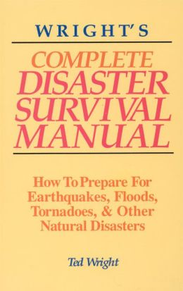 Wright's Complete Disaster Survival Manual: How to Prepare for Earthquakes, Floods, Tornadoes, & Other Natural Disasters