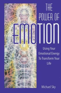 The Power of Emotion: Using Your Emotional Energy to Transform Your Life
