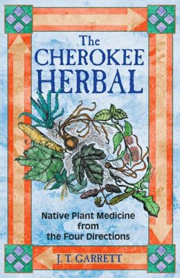 The Cherokee Herbal: Native Plant Medicine from the Four Directions J. T. Garrett