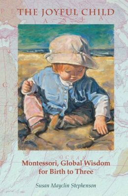 The Joyful Child: Montessori Wisdom for Zero to Three