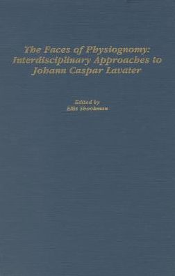 The Faces of Physiognomy: Interdisciplinary Approaches to Johann Caspar Lavater