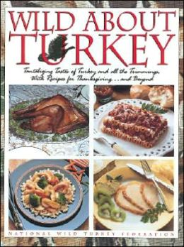 Wild About Turkey: Tantalizing Tastes of Turkey and All the Trimmings, With Recipes for Thanksgiving......and Beyond