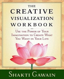 Creative Visualization Workbook: Use the Power of Your Imagination to Create What You Want in Your Life