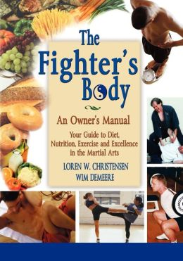 The Fighter's Body: Your Guide to Diet, Nutrition, Exercise and Excellence in the Martial Arts: An Owner's Manual
