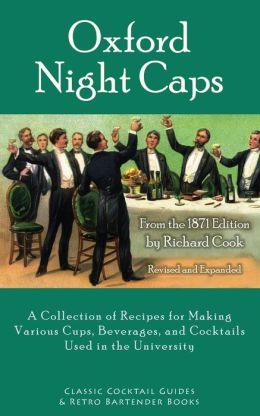 Oxford Night Caps: A Collection of Recipes for Making Various Cups, Beverages, and Cocktails Used in the University