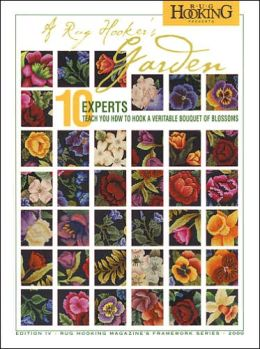 A Rug Hooker's Garden: 10 Experts Teach You How to Hook a Veritable Bouquet of Blossoms