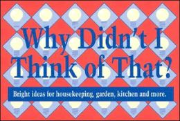 Why Didnt I Think of That: Bright Ideas for Housekeeping, Garden, Kitchen and More