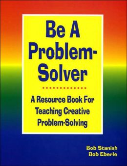 Be A Problem Solver: A Resource Book for Teaching Creative Problem-Solving