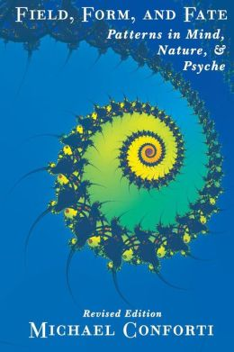 Field Form and Fate: Patterns in Mind, Nature, and Psyche